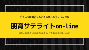 朋育サテライトon-line公開&スタート