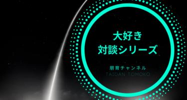 大好き対談シリーズ・TAIDAN Tomoko